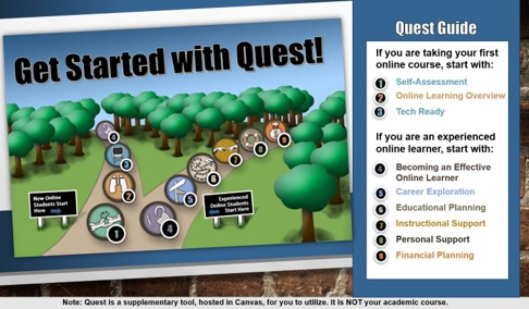Quest Guide: If you are taking your first online course, complete modules 1- Self-Assessment, 2-Online Learning Overview, and 3- Tech Ready. If you are ready to learn additional skills, complete modules 4- Becoming an effective online learner, 5- Career Exploration, 6- Ed planning, 7- Personal Support, and 8- Financial planning.